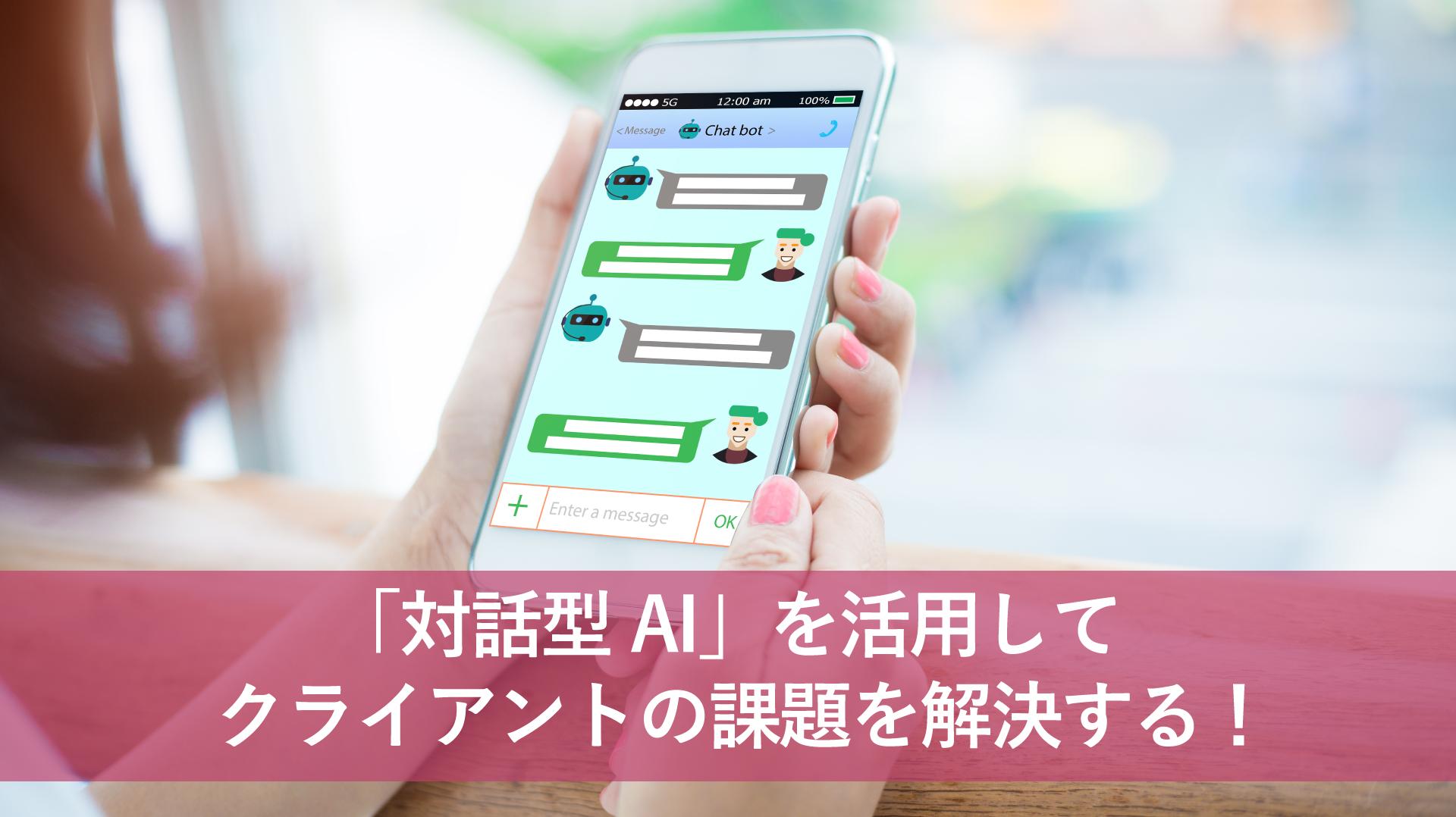 「対話型AI」を活用してクライアントの課題を解決する!