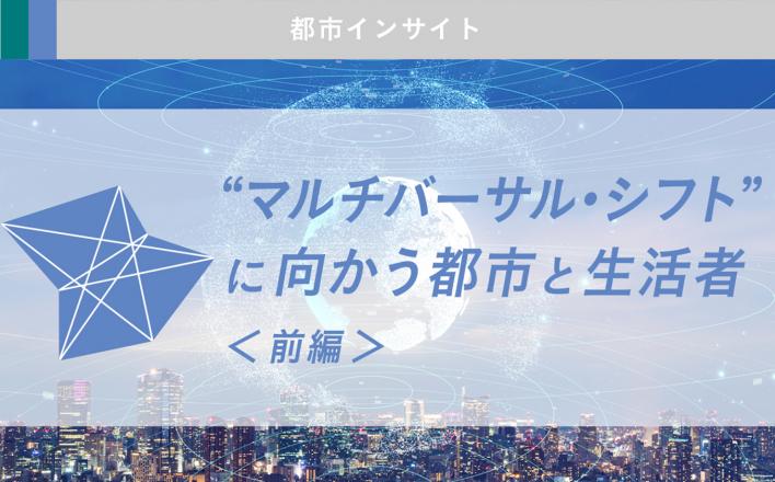 """""""マルチバーサル・シフト"""" に向かう都市と生活者<前編>"""